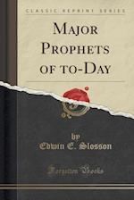 Major Prophets of to-Day (Classic Reprint)