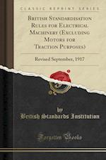 British Standardisation Rules for Electrical Machinery (Excluding Motors for Traction Purposes): Revised September, 1917 (Classic Reprint)