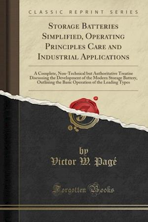 Bog, hæftet Storage Batteries Simplified, Operating Principles Care and Industrial Applications: A Complete, Non-Technical but Authoritative Treatise Discussing t af Victor W. Page