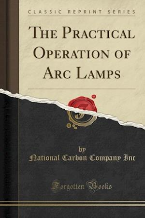 Bog, hæftet The Practical Operation of Arc Lamps (Classic Reprint) af National Carbon Company Inc
