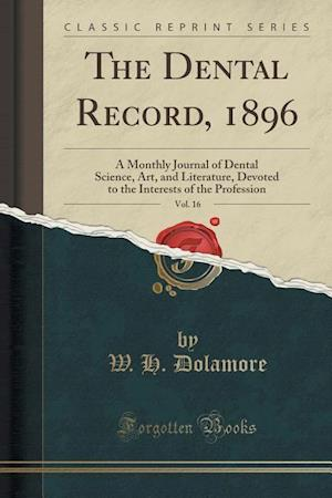 Bog, hæftet The Dental Record, 1896, Vol. 16: A Monthly Journal of Dental Science, Art, and Literature, Devoted to the Interests of the Profession (Classic Reprin af W. H. Dolamore