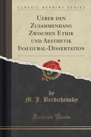 Bog, paperback Ueber Den Zusammenhang Zwischen Ethik Und Aesthetik Inaugural-Dissertation (Classic Reprint) af M J Berdichevsky