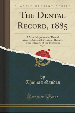 Bog, hæftet The Dental Record, 1885, Vol. 5: A Monthly Journal of Dental Science, Art, and Literature, Devoted to the Interests of the Profession (Classic Reprint af Thomas Gaddes