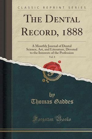 Bog, hæftet The Dental Record, 1888, Vol. 8: A Monthly Journal of Dental Science, Art, and Literature, Devoted to the Interests of the Profession (Classic Reprint af Thomas Gaddes