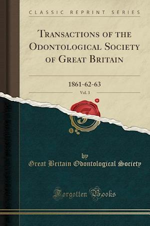 Bog, hæftet Transactions of the Odontological Society of Great Britain, Vol. 3: 1861-62-63 (Classic Reprint) af Great Britain Odontological Society