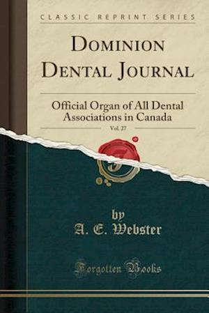 Bog, hæftet Dominion Dental Journal, Vol. 27: Official Organ of All Dental Associations in Canada (Classic Reprint) af A. E. Webster