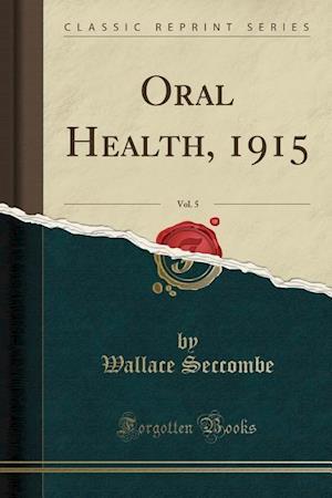 Bog, hæftet Oral Health, 1915, Vol. 5 (Classic Reprint) af Wallace Seccombe