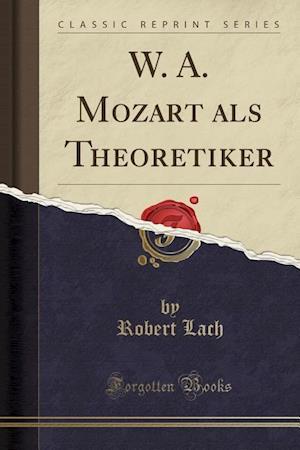 W. A. Mozart ALS Theoretiker (Classic Reprint)