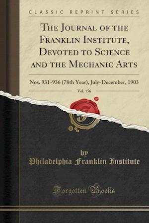 Bog, hæftet The Journal of the Franklin Institute, Devoted to Science and the Mechanic Arts, Vol. 156: Nos. 931-936 (78th Year), July-December, 1903 (Classic Repr af Philadelphia Franklin Institute