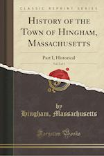 History of the Town of Hingham, Massachusetts, Vol. 1 of 3: Part I, Historical (Classic Reprint)