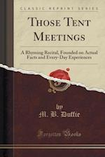 Those Tent Meetings: A Rhyming Recital, Founded on Actual Facts and Every-Day Experiences (Classic Reprint)