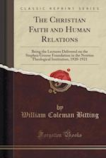 The Christian Faith and Human Relations: Being the Lectures Delivered on the Stephen Greene Foundation in the Newton Theological Institution, 1920-192