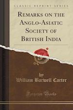 Remarks on the Anglo-Asiatic Society of British India (Classic Reprint) af William Barwell Carter