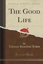 The Good Life (Classic Reprint)