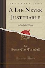 A Lie Never Justifiable: A Study in Ethics (Classic Reprint)