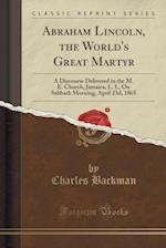 Abraham Lincoln, the World's Great Martyr: A Discourse Delivered in the M. E. Church, Jamaica, L. I., On Sabbath Morning, April 23d, 1865 (Classic Rep af Charles Backman