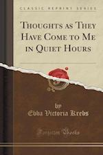Thoughts as They Have Come to Me in Quiet Hours (Classic Reprint) af Ebba Victoria Krebs