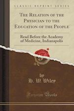 The Relation of the Physician to the Education of the People: Read Before the Academy of Medicine, Indianapolis (Classic Reprint)