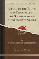Appeal to the Youth, and Especially to the Soldiers of the Confederate States (Classic Reprint) af South Carolina Tract Society