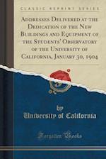 Addresses Delivered at the Dedication of the New Buildings and Equipment of the Students' Observatory of the University of California, January 30, 190
