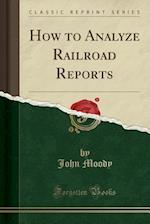 How to Analyze Railroad Reports (Classic Reprint)