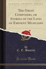 The Great Composers, or Stories of the Lives of Eminent Musicians (Classic Reprint)