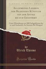 Allgemeines Lexikon Der Bildenden Kunstler Von Der Antike Bis Zur Gegenwart, Vol. 1