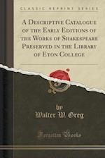 A Descriptive Catalogue of the Early Editions of the Works of Shakespeare Preserved in the Library of Eton College (Classic Reprint)