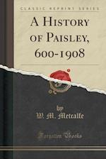 A History of Paisley, 600-1908 (Classic Reprint)
