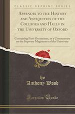 Appendix to the History and Antiquities of the Colleges and Halls in the University of Oxford