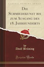 Die Schmiedekunst Bis Zum Ausgang Des 18. Jahrhunderts (Classic Reprint)