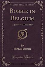 Bobbie in Belgium: A Junior Red Cross Play (Classic Reprint) af Merab Eberle