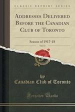 Addresses Delivered Before the Canadian Club of Toronto, Vol. 15: Season of 1917-18 (Classic Reprint) af Canadian Club of Toronto