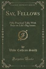Say, Fellows: Fifty Practical Talks With Boys on Life's Big Issues (Classic Reprint) af Wade Cothran Smith