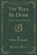 Thy Will Be Done: A Religious Drama in Four Acts (Classic Reprint)