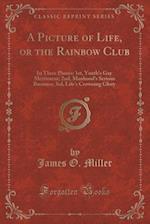 A Picture of Life, or the Rainbow Club: In Three Phases: 1st, Youth's Gay Merriment; 2nd, Manhood's Serious Business; 3rd, Life's Crowning Glory (Clas af James O. Miller