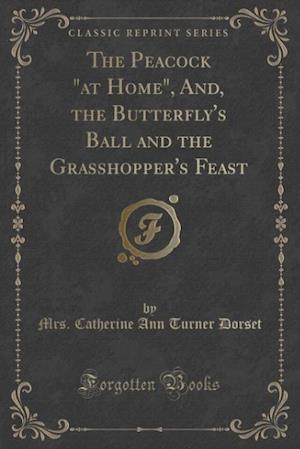 """The Peacock """"at Home"""", And, the Butterfly's Ball and the Grasshopper's Feast (Classic Reprint)"""