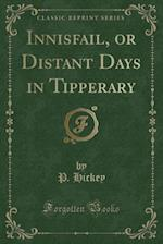 Innisfail, or Distant Days in Tipperary (Classic Reprint) af P. Hickey