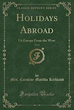 Holidays Abroad, Vol. 2: Or Europe From the West (Classic Reprint) af Mrs. Caroline Matilda Kirkland