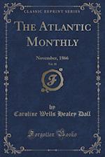 The Atlantic Monthly, Vol. 18: November, 1866 (Classic Reprint)