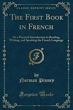 The First Book in French: Or a Practical Introduction to Reading, Writing, and Speaking the French Language (Classic Reprint) af Norman Pinney