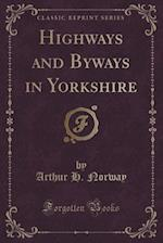 Highways and Byways in Yorkshire (Classic Reprint)