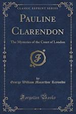 Pauline Clarendon: The Mysteries of the Court of London (Classic Reprint)