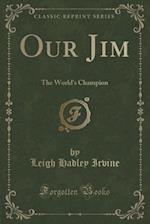 Our Jim: The World's Champion (Classic Reprint)