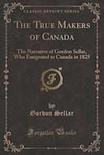 The True Makers of Canada: The Narrative of Gordon Sellar, Who Emigrated to Canada in 1825 (Classic Reprint)