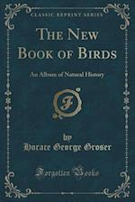 The New Book of Birds: An Album of Natural History (Classic Reprint) af Horace George Groser