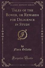 Tales of the Bower, or Rewards for Diligence in Study (Classic Reprint) af Flora Gillette