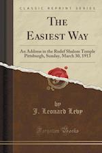 The Easiest Way: An Address in the Rodef Shalom Temple Pittsburgh, Sunday, March 30, 1913 (Classic Reprint)