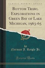 Bottom Trawl Explorations in Green Bay of Lake Michigan, 1963-65 (Classic Reprint)