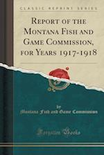 Report of the Montana Fish and Game Commission, for Years 1917-1918 (Classic Reprint)
